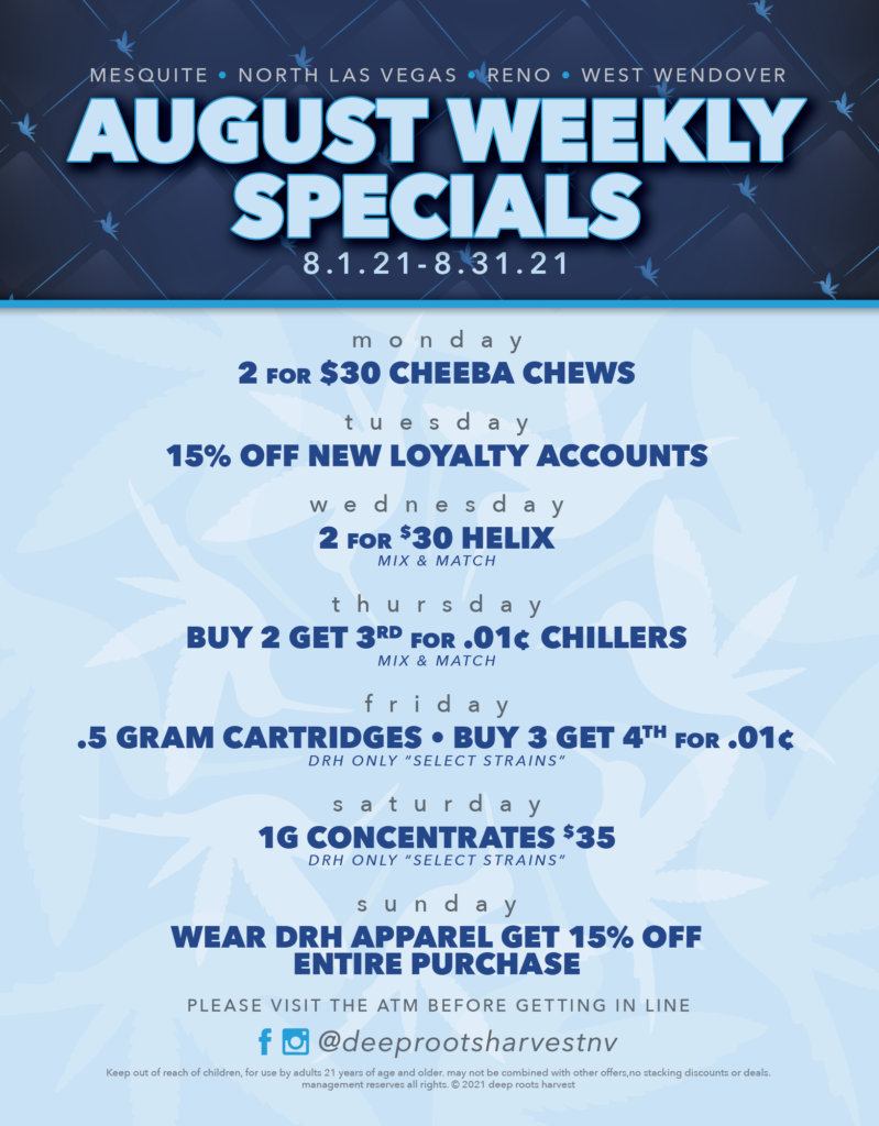 DRH august weekly specials. Monday 2 for $30 Cheeba Chew. Tuesday 15 % off new loyalty accounts. Wednesday 2 for $30 helix gummies. Friday .5gram cartridges buy 3 get the 4th for a penny. Saturday 1g concentrates $35. Sunday wear any drh apparel get 15% off.