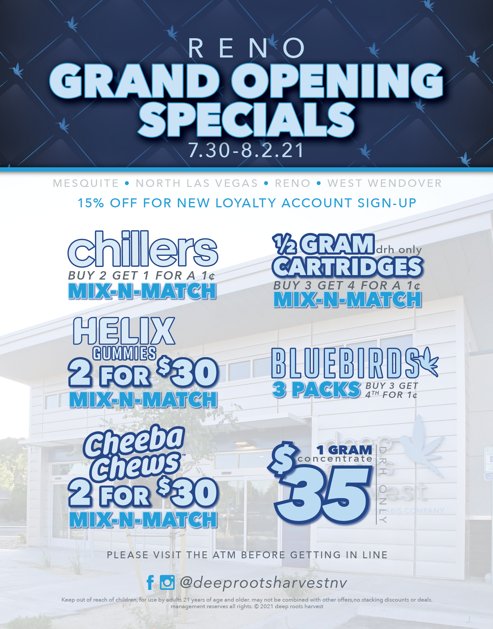 deep roots harvest reno grand opening. 7.30-8.02.21. availble at all deep roots harvest locations. Get 15% off if you join loyalty program. buy 2 get 1 for a penny chillers. half gram drh carts buy 3 get the 4th for a penny. Helix gummies 2 for $30. bluebird 3packs